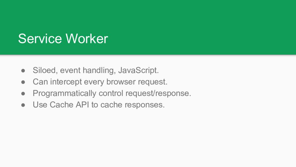 Service Worker ● Siloed, event handling, JavaSc...