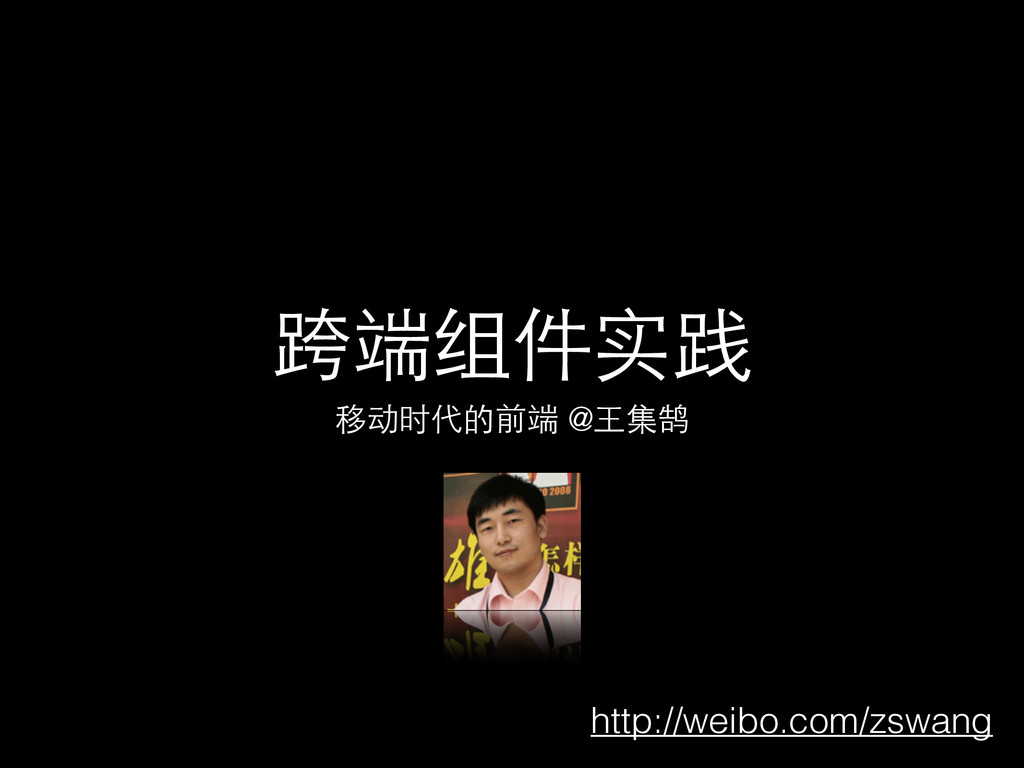 跨端组件实践 移动时代的前端 @⺩王集鹄 http://weibo.com/zswang