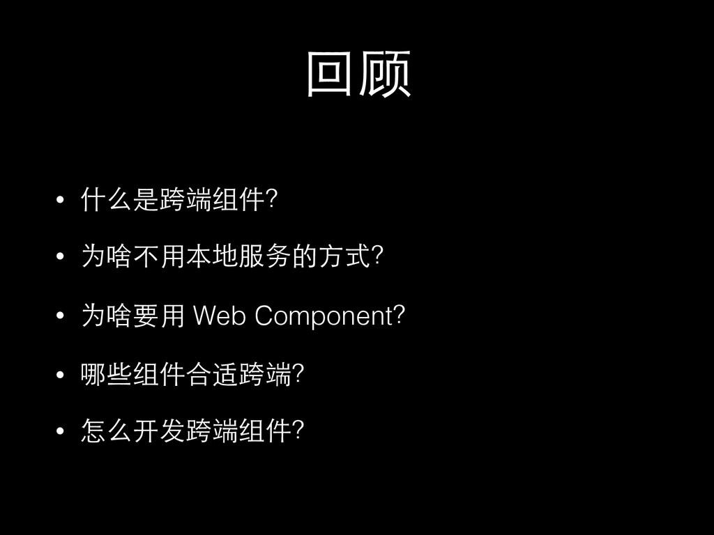 回顾 • 什么是跨端组件? • 为啥不⽤用本地服务的⽅方式? • 为啥要⽤用 Web Comp...