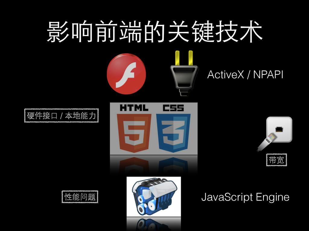 影响前端的关键技术 JavaScript Engine ActiveX / NPAPI 硬件接...