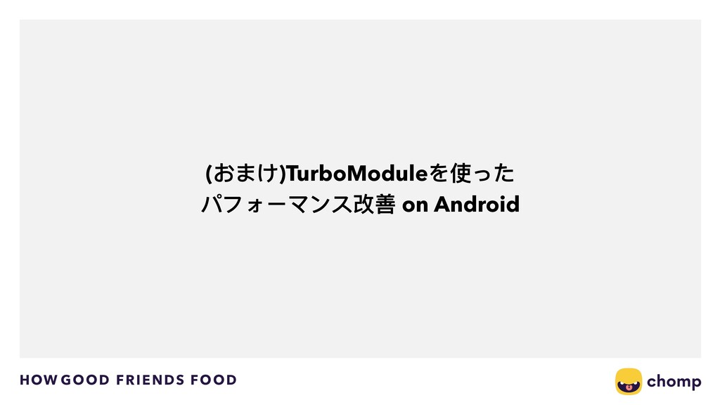 HOW GOOD FRIENDS FOOD (おまけ)TurboModuleを使った パフォー...