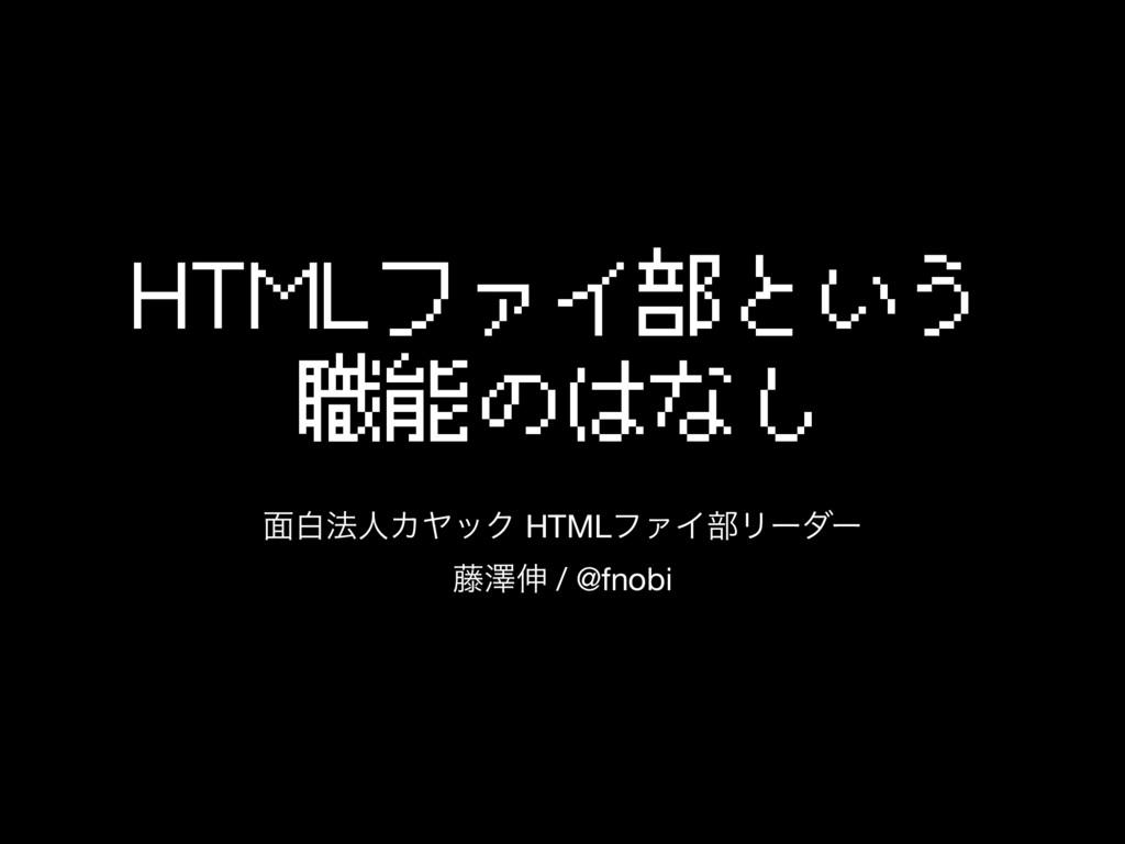 HTMLファイ部という 職能のはなし ໘ന๏ਓΧϠοΫ HTMLϑΝΠ෦Ϧʔμʔ  ౻ᖒ৳ /...