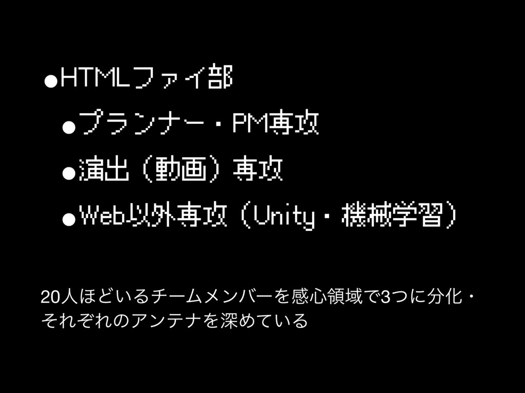 •HTMLファイ部 •プランナー・PM専攻 •演出(動画)専攻 •Web以外専攻(Unity・...