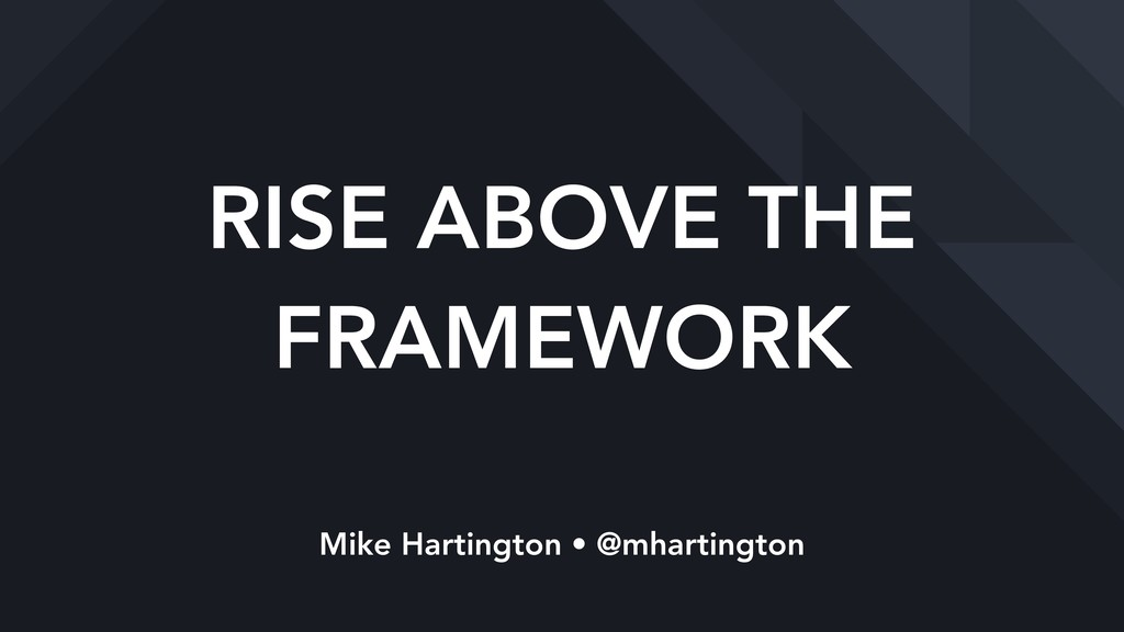 RISE ABOVE THE FRAMEWORK Mike Hartington • @mha...