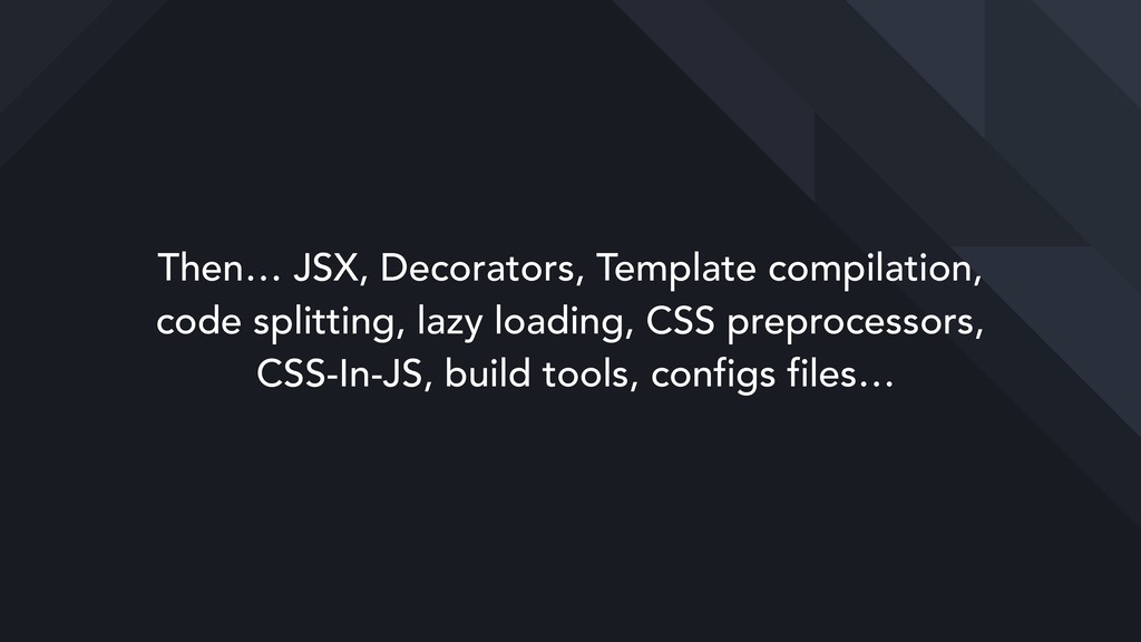 Then… JSX, Decorators, Template compilation, 