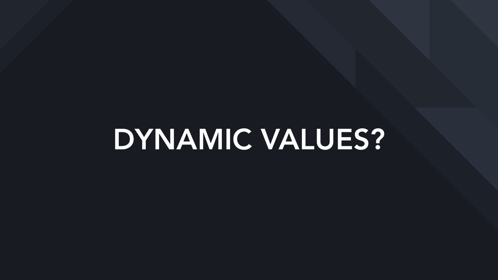 DYNAMIC VALUES?