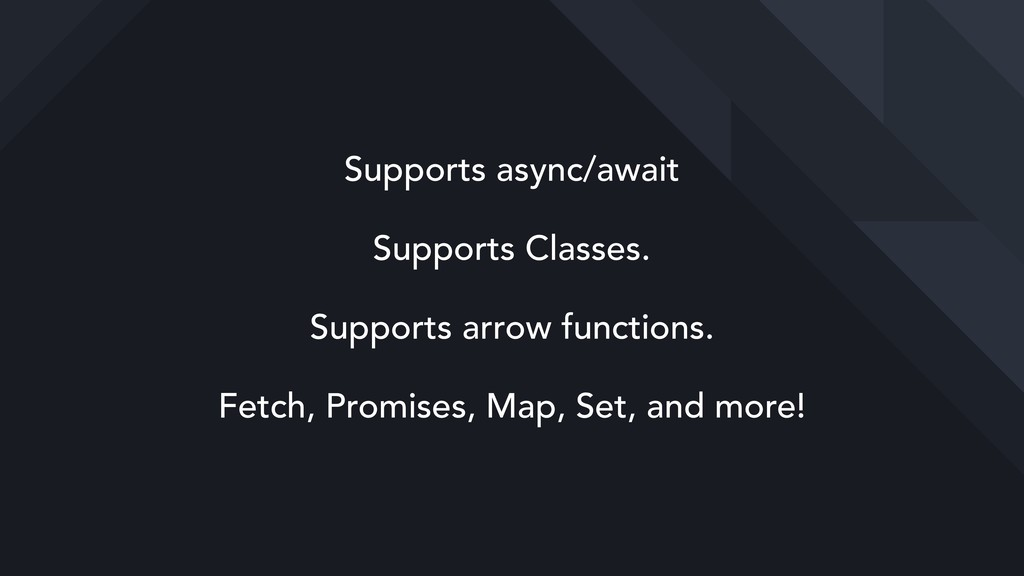 Supports async/await Supports Classes. Supports...