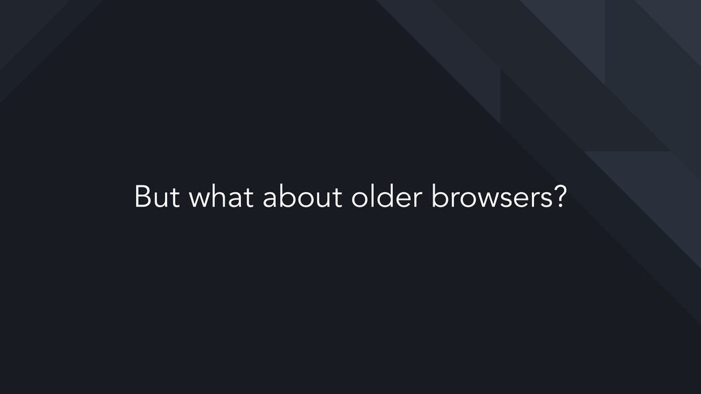 But what about older browsers?