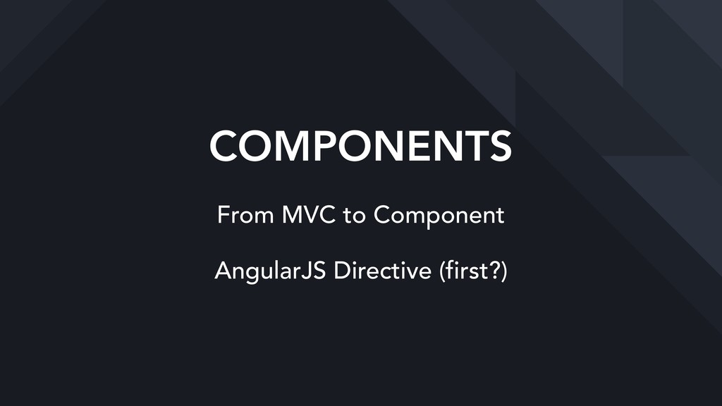 COMPONENTS From MVC to Component AngularJS Dire...