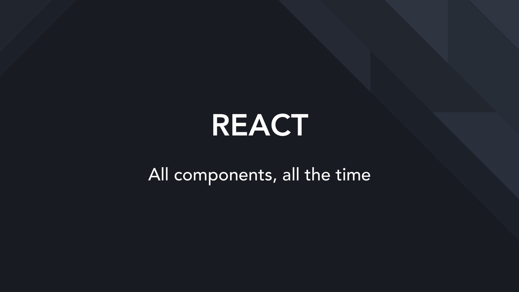 REACT All components, all the time