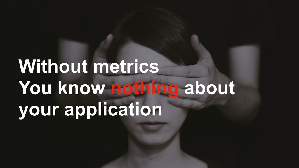 Without metrics You know nothing about your app...