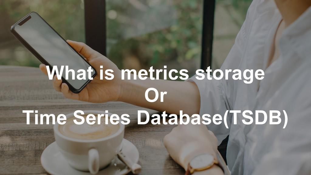 What is metrics storage Or Time Series Database...