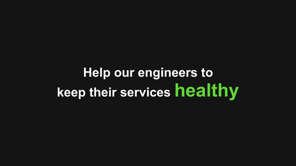 Help our engineers to keep their services healt...