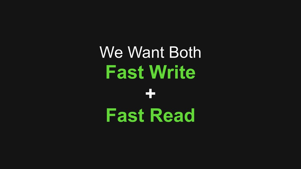We Want Both Fast Write + Fast Read