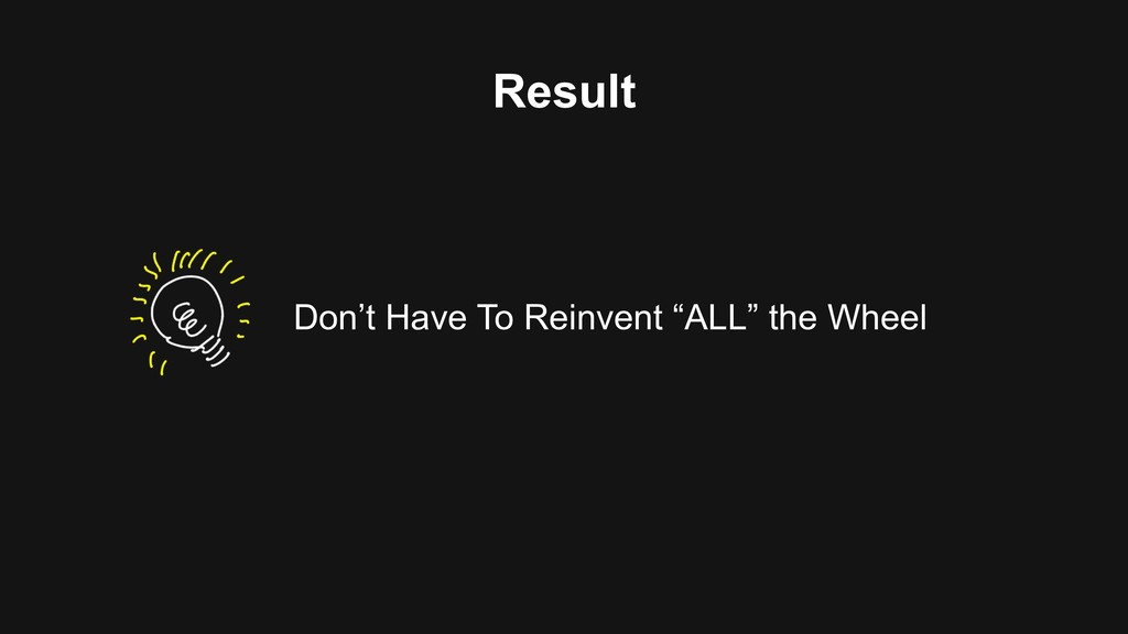 """Result Don't Have To Reinvent """"ALL"""" the Wheel"""