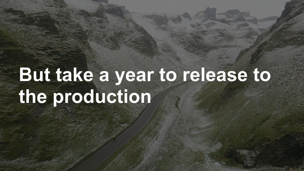 But take a year to release to the production