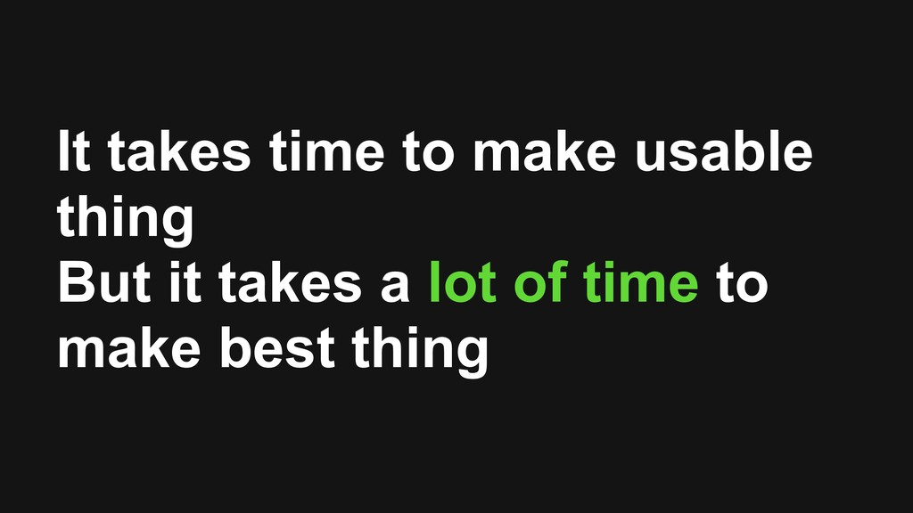 It takes time to make usable thing But it takes...