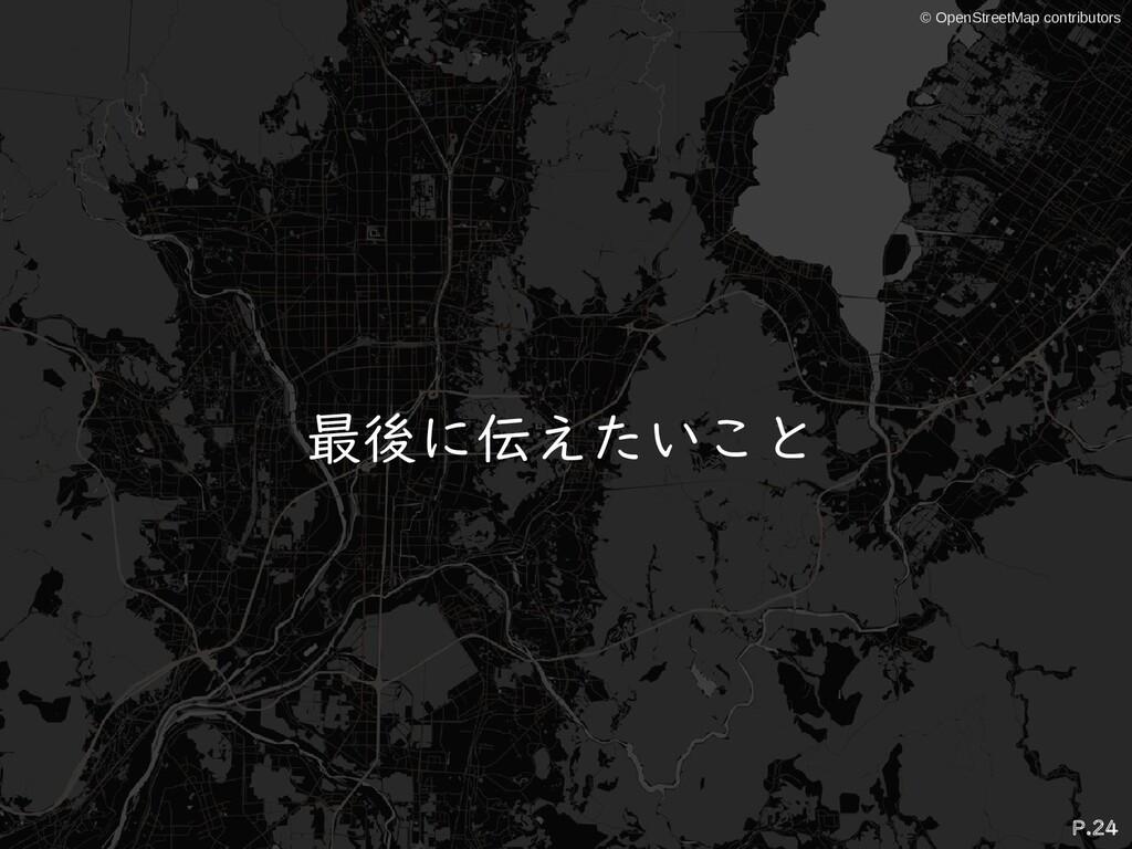 © OpenStreetMap contributors 最後に伝えたいこと P.24