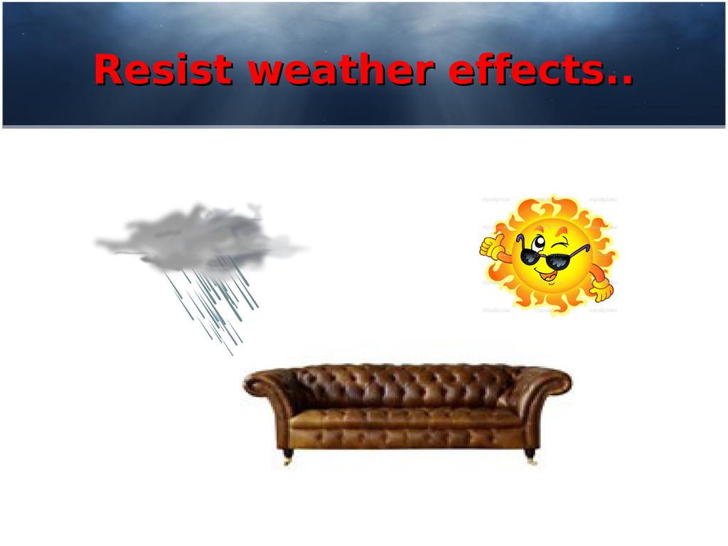 Resist weather effects.. Resist weather effects...