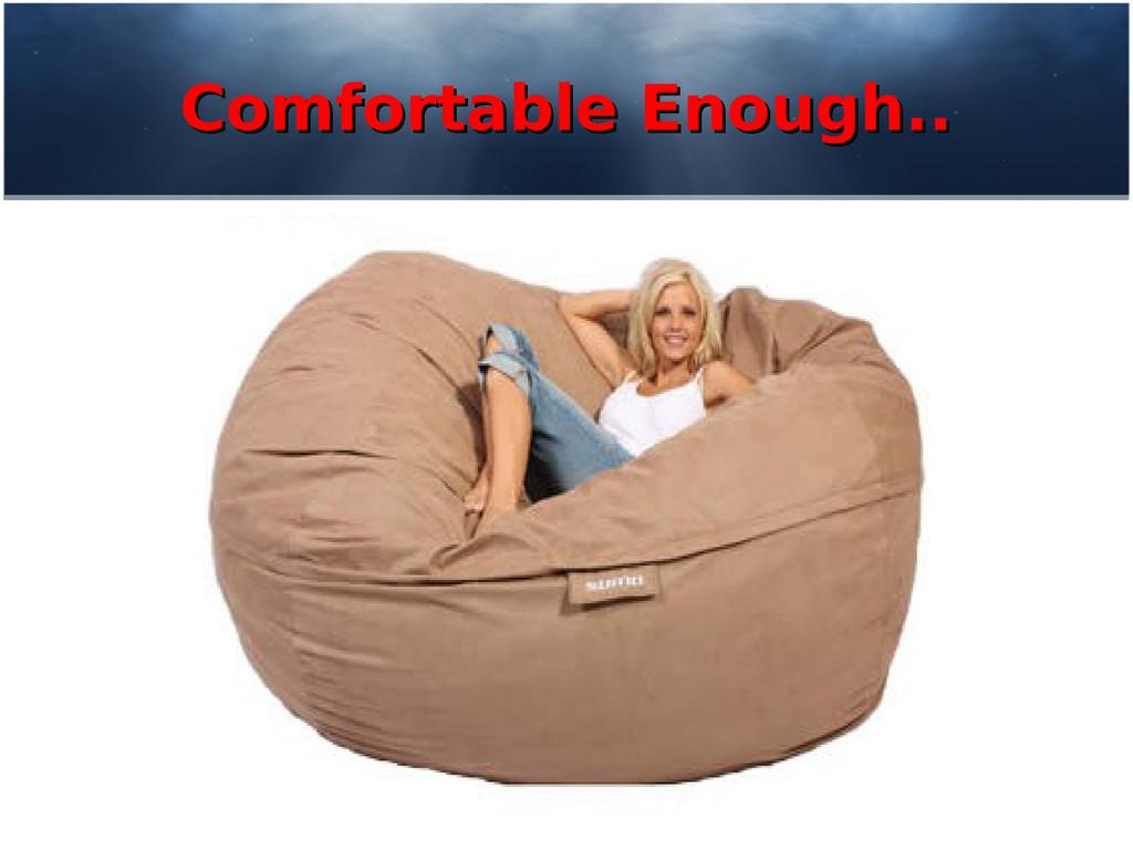 Comfortable Enough.. Comfortable Enough..