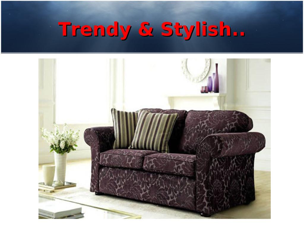 Trendy & Stylish.. Trendy & Stylish..