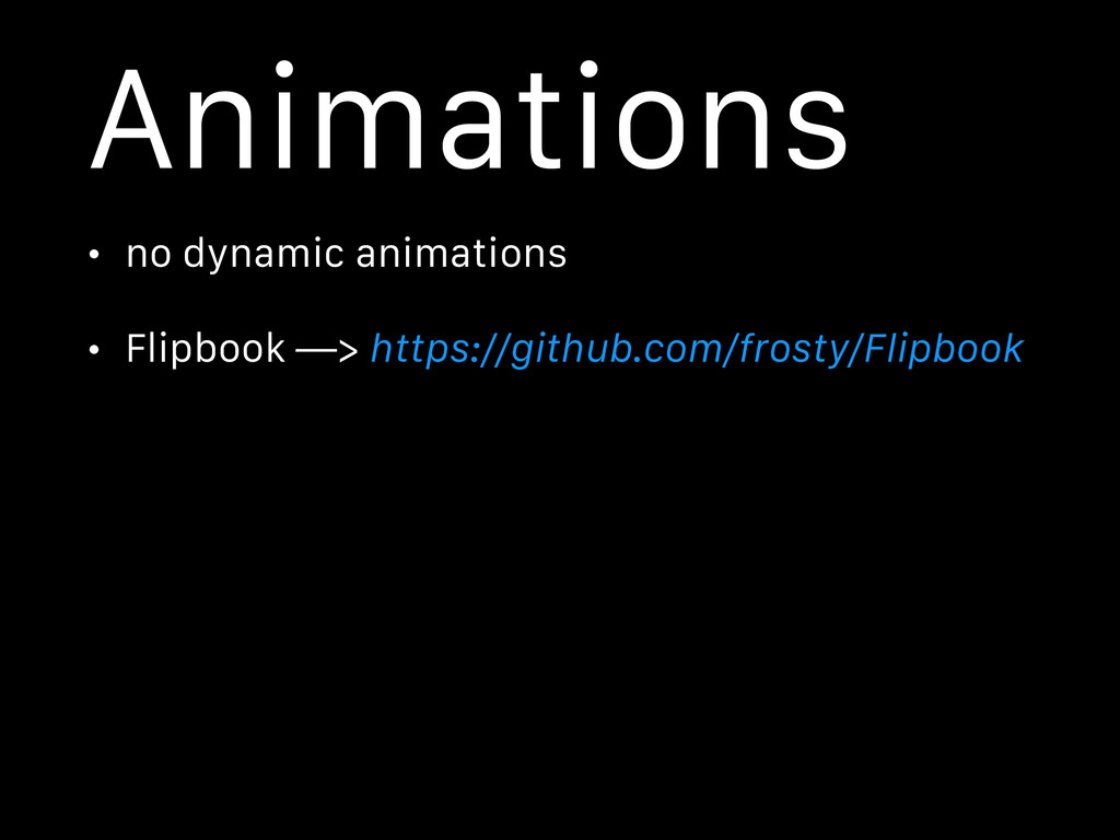 Animations • no dynamic animations • Flipbook —...
