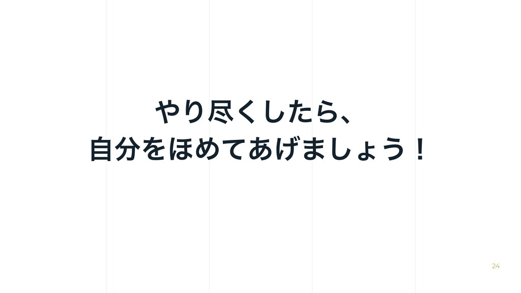 Γਚͨ͘͠Βɺ ࣗΛ΄Ίͯ͋͛·͠ΐ͏ʂ 24