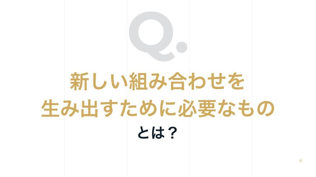 Q. ৽͍͠Έ߹ΘͤΛ ੜΈग़ͨ͢Ίʹඞཁͳͷ ͱʁ 6