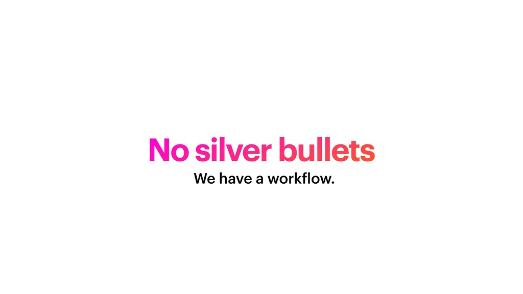 No silver bullets We have a work f low.
