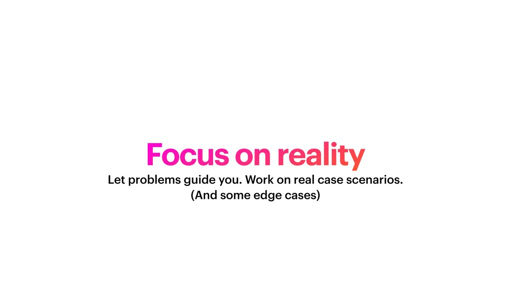 Focus on reality Let problems guide you. Work o...