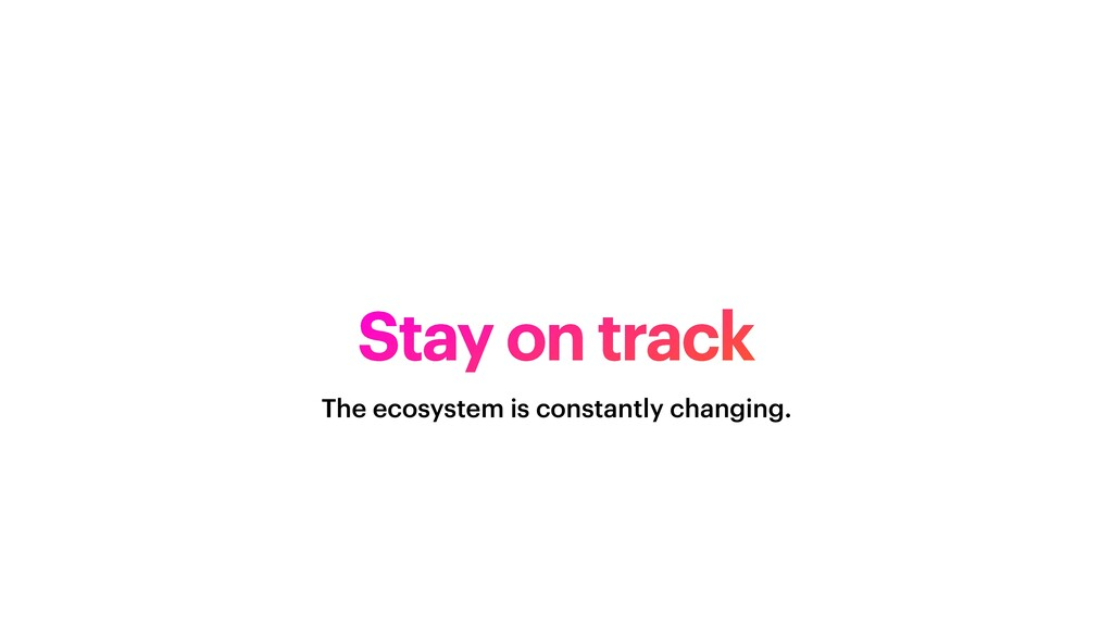 Stay on track The ecosystem is constantly chang...