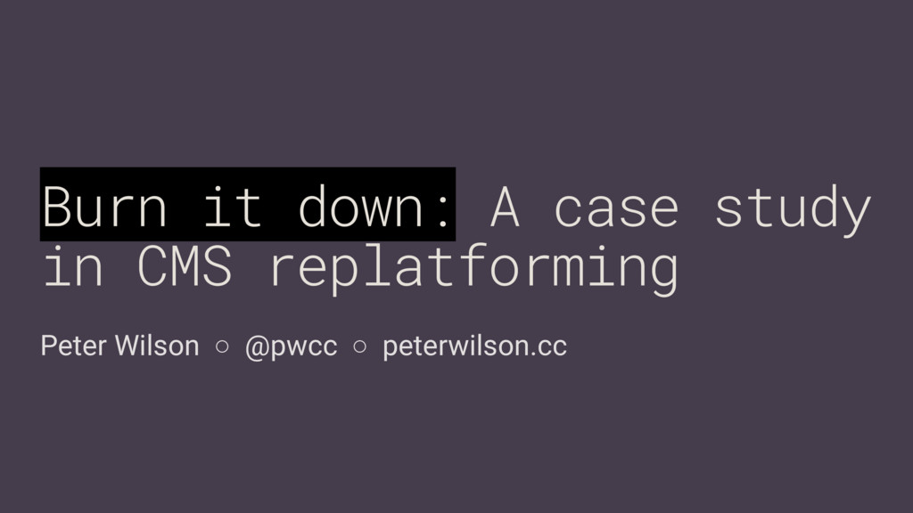 Peter Wilson ○ @pwcc ○ peterwilson.cc Burn it d...