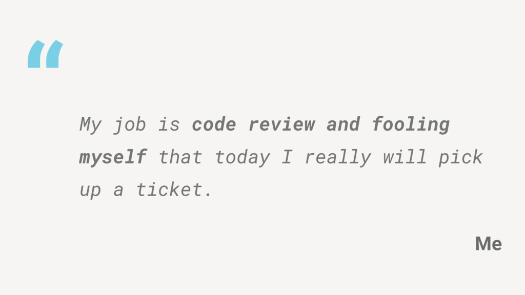 """"""" My job is code review and fooling myself that..."""