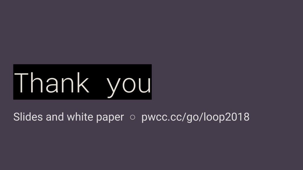 Slides and white paper ○ pwcc.cc/go/loop2018 Th...