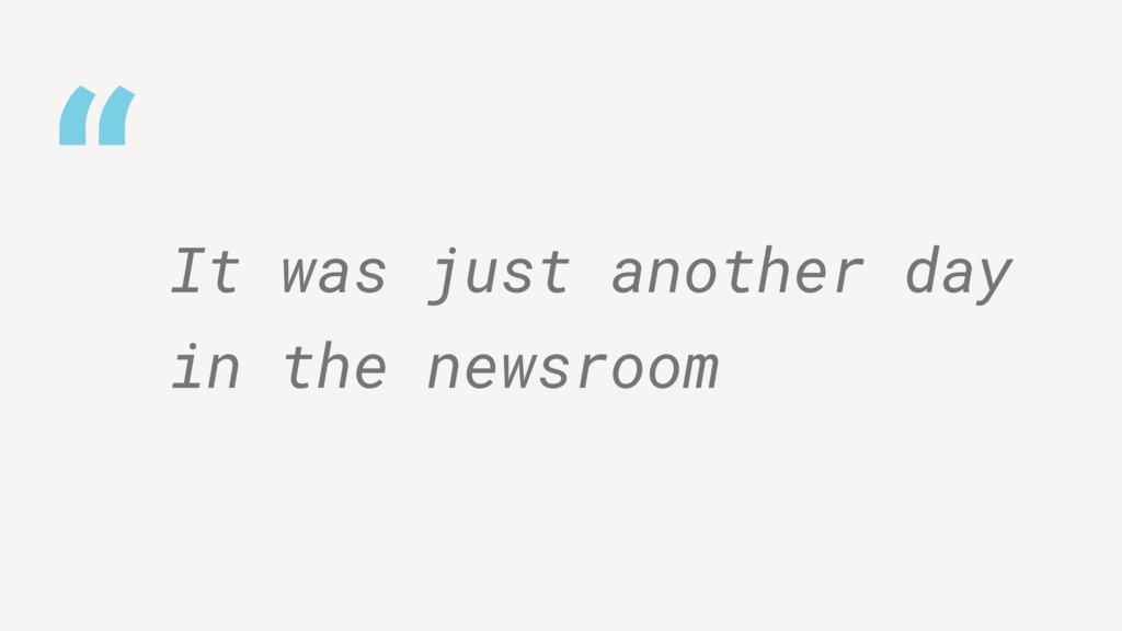 """"""" It was just another day in the newsroom"""