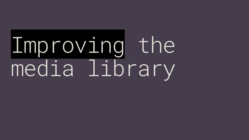 Improving the media library