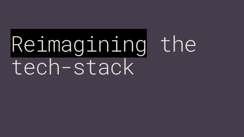 Reimagining the tech-stack