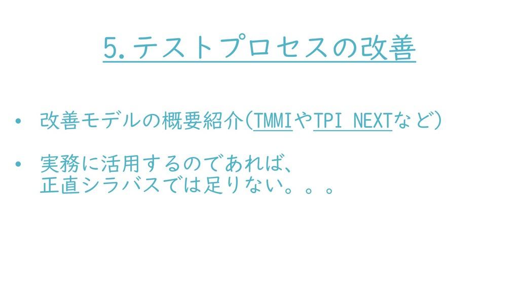 5.テストプロセスの改善 • 改善モデルの概要紹介(TMMIやTPI NEXTなど) • 実務...