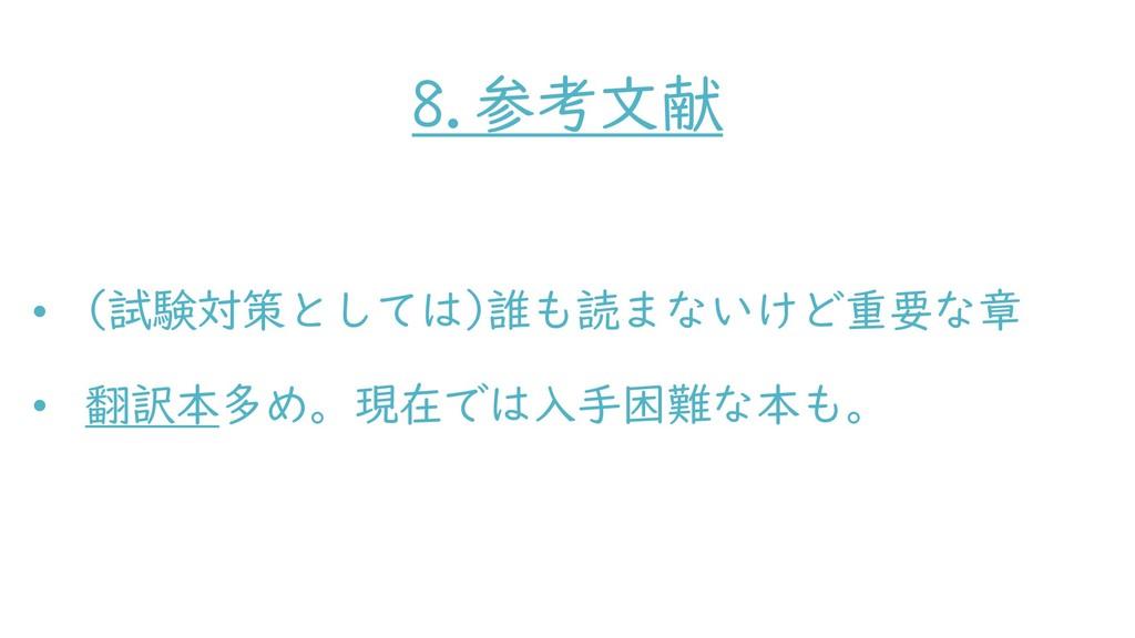 8.参考文献 • (試験対策としては)誰も読まないけど重要な章 • 翻訳本多め。現在では入手困...
