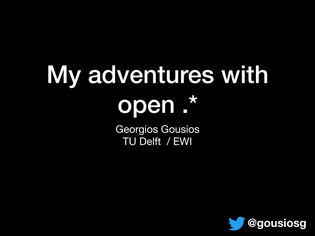 My adventures with open .* Georgios Gousios  TU...