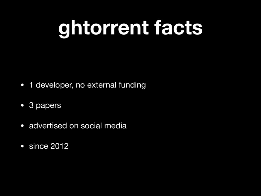 ghtorrent facts • 1 developer, no external fund...