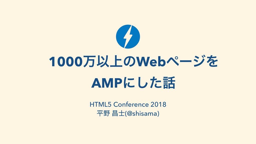 1000ສҎ্ͷWebϖʔδΛ AMPʹͨ͠ HTML5 Conference 2018 ฏ...