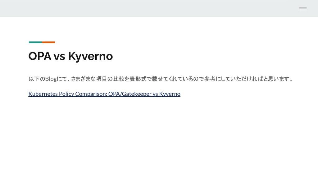 OPA vs Kyverno 以下のBlogにて、さまざまな項目の比較を表形式で載せてくれてい...