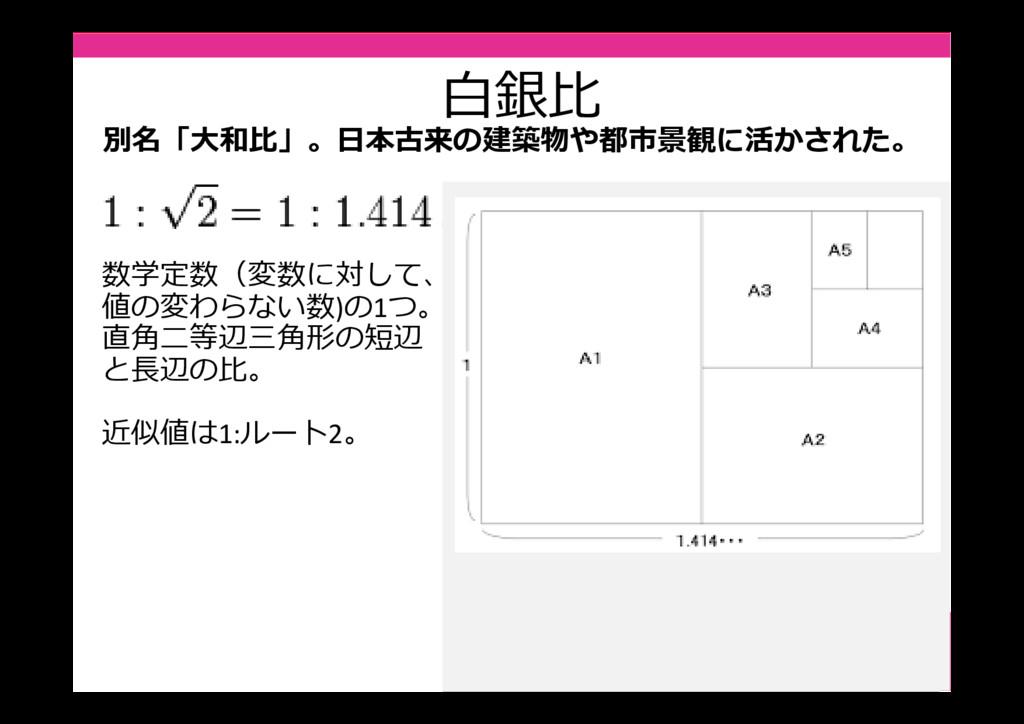 白銀⽐ 数学定数(変数に対して、 値の変わらない数)の1つ。 直角二等辺三角形の短辺 と⻑辺の...