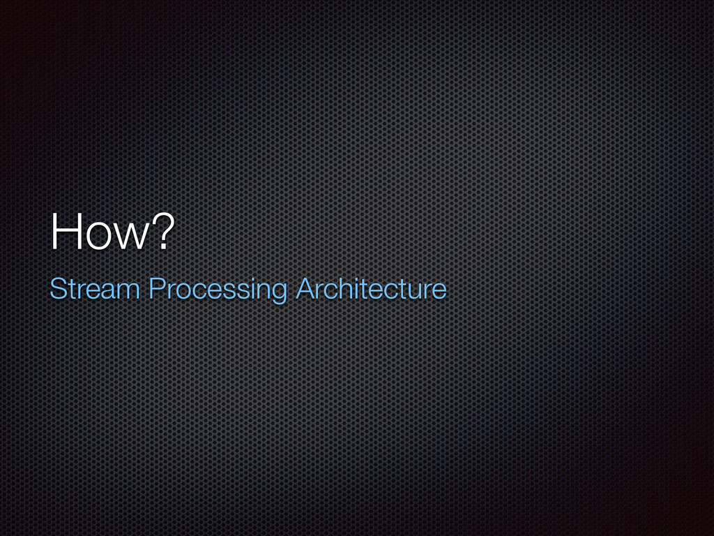 How? Stream Processing Architecture