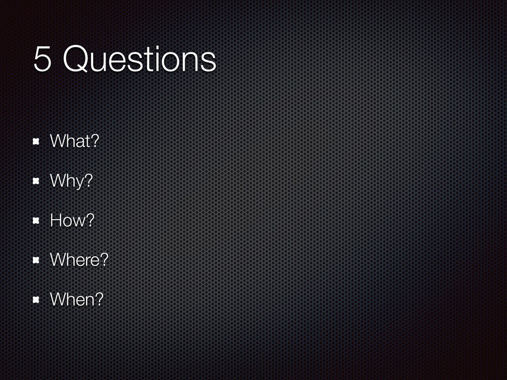 5 Questions What? Why? How? Where? When?