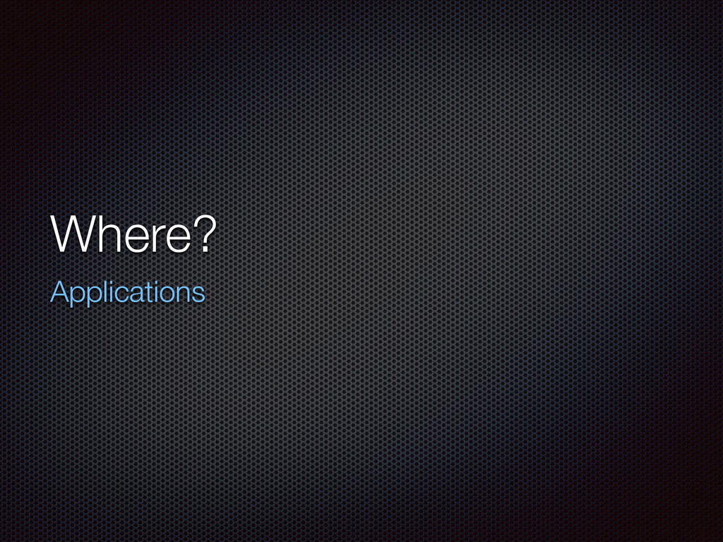 Where? Applications