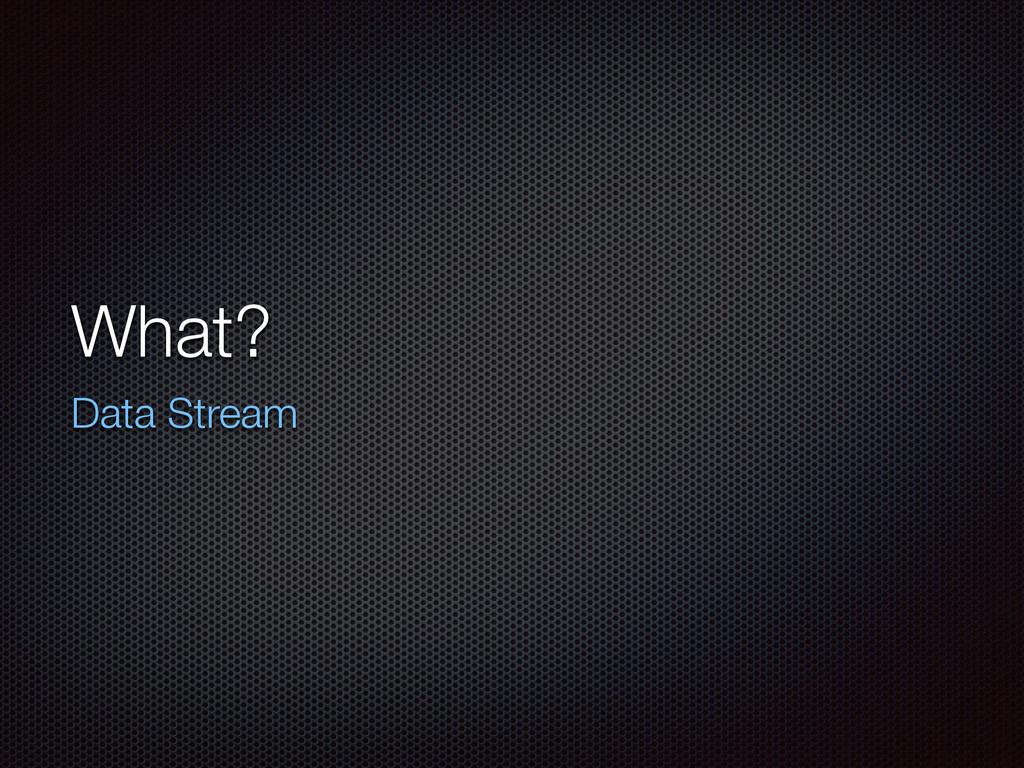 What? Data Stream