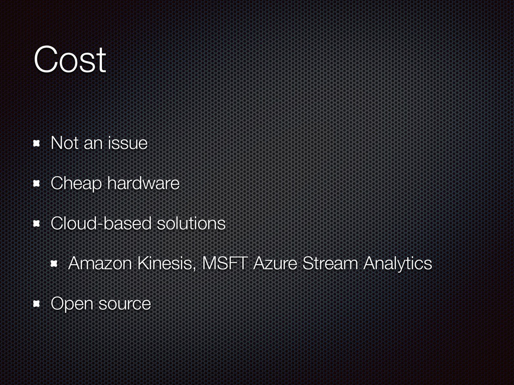 Cost Not an issue Cheap hardware Cloud-based so...