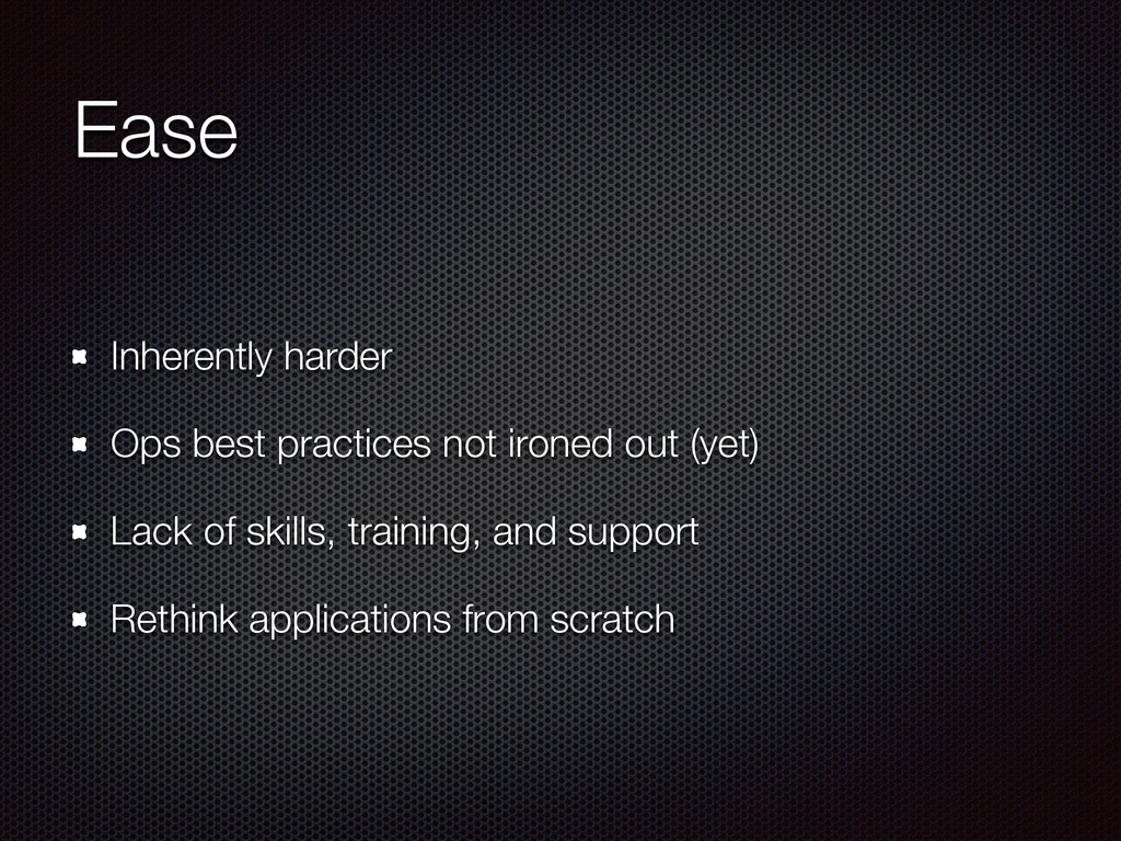 Ease Inherently harder Ops best practices not i...